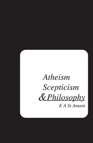 Atheism, Scepticism, and Philosophy by E A St Amant